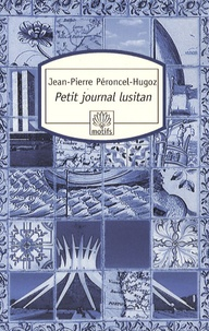 Jean-Pierre Péroncel-Hugoz - Petit journal lusitan - Voyages au Portugal, en Macaronésie et au Brésil.