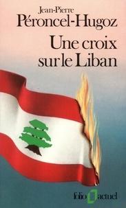 Jean-Pierre Péroncel-Hugoz - Une croix sur le Liban.