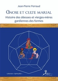 Jean-Pierre Perraud - Gnose et culte marial - Histoire des déesses et vierges-mères gardiennes des formes.