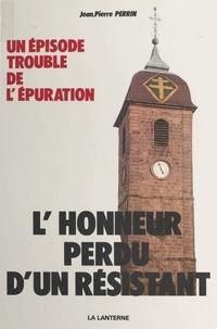 Jean-Pierre Perrin - L'honneur perdu d'un Résistant.