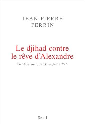 Jean-Pierre Perrin - Le Djihad contre le rêve d'Alexandre. En Afghanistan, de 330 av. J.-C. à 2016.