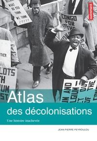 Jean-Pierre Peyroulou - Atlas des décolonisations - Une histoire inachevée.