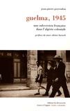 Jean-Pierre Peyroulou - Guelma, 1945 - Une subversion française dans l'Algérie coloniale.