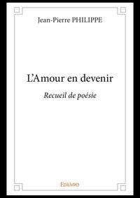 Jean-Pierre Philippe - L'amour en devenir - recueil de poésie.