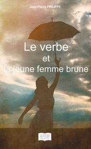 Jean-Pierre Philippe - Le verbe et la jeune femme brune.