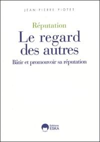 Jean-Pierre Piotet - Réputation, Le regard des autres - Bâtir et promouvoir sa réputation.