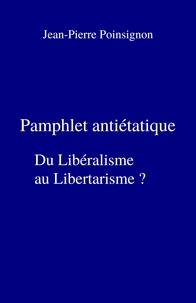 Jean-Pierre Poinsignon - Pamphlet antiétatique - Du libéralisme au libertarisme ?.