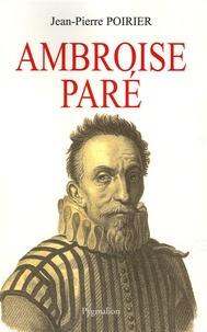 Jean-Pierre Poirier - Ambroise Paré - Un urgentiste au XVIe siècle.