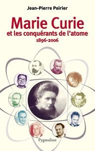 Jean-Pierre Poirier - Marie Curie et les conquérants de l'atome (1896-2006).