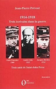 Jean-Pierre Prévost - 1914-1918 - Jacques Rivière, André Gide, Alain-Fournier : trois écrivains dans la guerre, trois amis de Saint-John Perse.