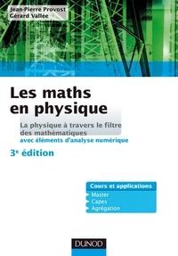 Jean-Pierre Provost et Gérard Vallée - Les maths en physique - La physique à travers le filtre des mathématiques (avec éléments d'analyse numérique).