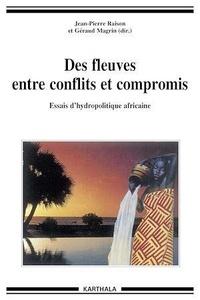 Jean-Pierre Raison et Géraud Magrin - Des fleuves entre conflits et compromis - Essais d'hydropolitique africaine.