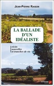 Jean-Pierre Raison - La ballade d'un idéaliste - (récits, nouvelles et tranches de vie).