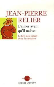 Jean-Pierre Relier - L'aimer avant qu'il naisse - Le lien mère-enfant avant la naissance.