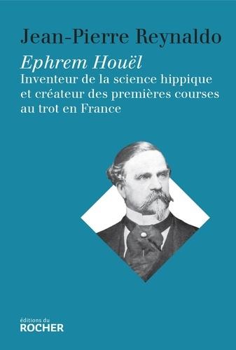 Jean-Pierre Reynaldo et Hilde Hofmann - Ephrem Houël - Inventeur de la science hippique et créateur des premières courses au trot en France.