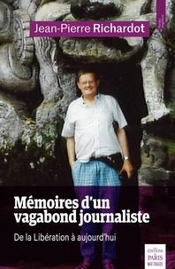 Jean-Pierre Richardot - Mémoires d'un vagabond journaliste - De la Libération à aujourd'hui.