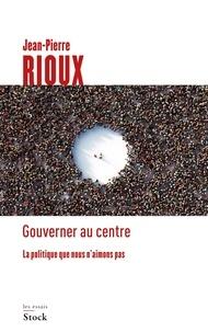 Jean-Pierre Rioux - Gouverner au centre - La politique que nous n'aimons pas.