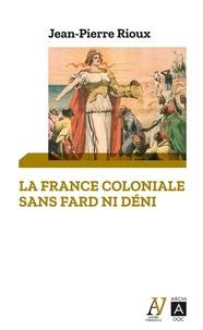 Jean-Pierre Rioux et Jean-Pierre Rioux - La France coloniale sans fard ni déni.