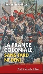 Jean-Pierre Rioux - La France coloniale sans fard ni déni - De Ferry à de Gaulle en passant par Alger.