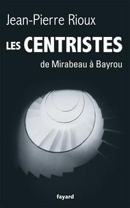Jean-Pierre Rioux - Les Centristes - De Mirabeau à Bayrou.