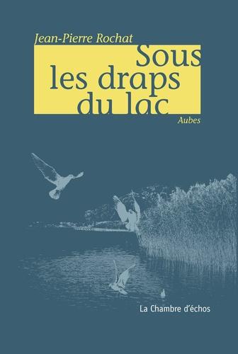 Jean-Pierre Rochat - Sous les draps du lac - Aubes.