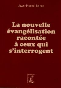 Jean-Pierre Roche - La nouvelle évangélisation racontée à ceux qui s'interrogent.