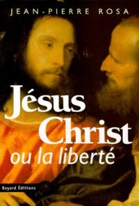 Jean-Pierre Rosa - Jésus Christ ou La liberté.
