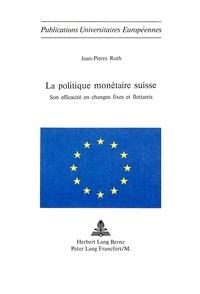 Jean-Pierre Roth - La politique monétaire suisse - Son efficacité en changes fixes et flottants.