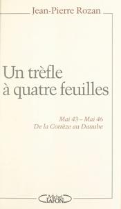 Jean-Pierre Rozan et Jean Bernard - Un trèfle à quatre feuilles - Mai 43 - Mai 46. De la Corrèze au Danube.