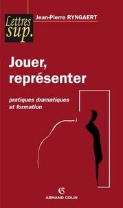 Jean-Pierre Ryngaert - Jouer, représenter - Pratiques dramatiques et formation.