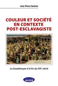 Jean-Pierre Sainton - Couleur et société en contexte post-esclavagiste - La Guadeloupe à la fin du XIXe siècle - Contribution à l'anthropologie historique de l'aire afro-caraïbe.