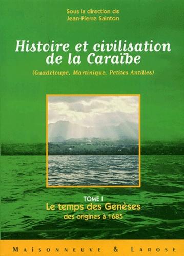 Jean-Pierre Sainton - Histoire et civilisation de la Caraïbe (Guadeloupe, Martinique, Petites Antilles) - Tome 1, Le temps des Genèses ; des origines à 1685.
