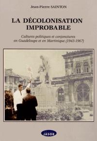 Jean-Pierre Sainton - La décolonisation improbable - Cultures politiques et conjonctures en Guadeloupe et en Martinique (1943-1967).