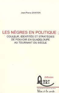 Jean-Pierre Sainton - Les nègres en politique : couleur, identités et stratégies de pouvoir en Guadeloupe au tournant du siècle - 2 volumes.