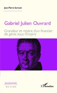 Jean-Pierre Sarrazin - Gabriel Julien Ouvrard - Grandeur et misère d'un financier de génie sous l'Empire.