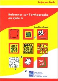 Jean-Pierre Sautot - Raisonner sur l'orthographe au cycle 3.