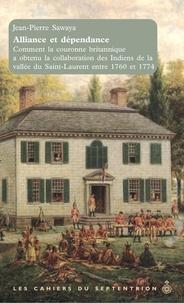 Jean-Pierre Sawaya - Alliance et dépendance - Comment la couronne britannique a obtenu la collaboration des Indiens de la vallée de Saint Laurent entre 1760 et 1774.