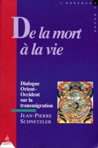 Jean-Pierre Schnetzler - De la mort à la vie - Dialogue Orient-Occident sur la transmigration.