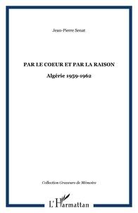 Jean-Pierre Senat - Par le coeur et par la raison - Algérie 1959-1962.