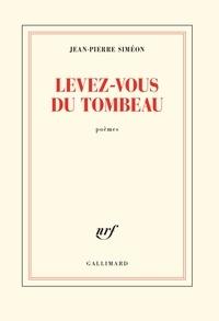 Jean-Pierre Siméon - Levez-vous du tombeau.
