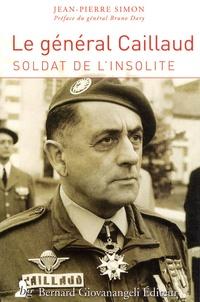 Jean Pierre Simon - Le général Robert Caillaud - Soldat de l'insolite.