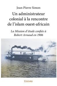 Jean-Pierre Simon - Un administrateur colonial à la rencontre de l'islam ouest-africain - La Mission d'étude confiée à Robert Arnaud en 1906.
