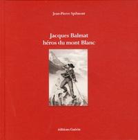 Jean-Pierre Spilmont - Jacques Balmat, héros du Mont Blanc.