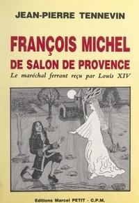 Jean-Pierre Tennevin - François Michel, de Salon-de-Provence, le maréchal ferrant reçu par Louis XIV - Étude historique, documents inédits.