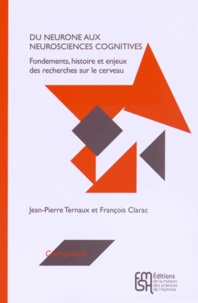 Jean-Pierre Ternaux et François Clarac - Du neurone aux neurosciences cognitives - Fondements, histoire et enjeux des recherches sur le cerveau.