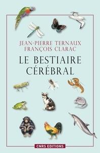 Jean-Pierre Ternaux et François Clarac - Le bestiaire cérébral - Des animaux pour comprendre le cerveau humain.