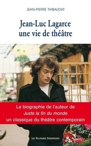 Jean-Pierre Thibaudat - Jean-Luc Lagarce, une vie de théâtre.