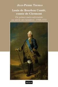 Jean-Pierre Thomas - Louis de Bourbon Condé, comte de Clermont - Un prince anticonformiste au siècle des lumières 1709-1771.