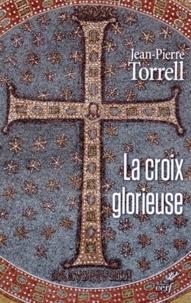 Jean-Pierre Torrell - La croix glorieuse - Libres méditations pour le temps de Pâques.