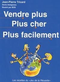Jean-Pierre Tricard et Denis Astagneau - Vendre plus plus cher plus facilement.